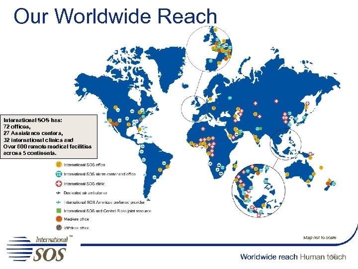 Our Worldwide Reach International SOS has: 72 offices, 27 Assistance centers, 32 international clinics