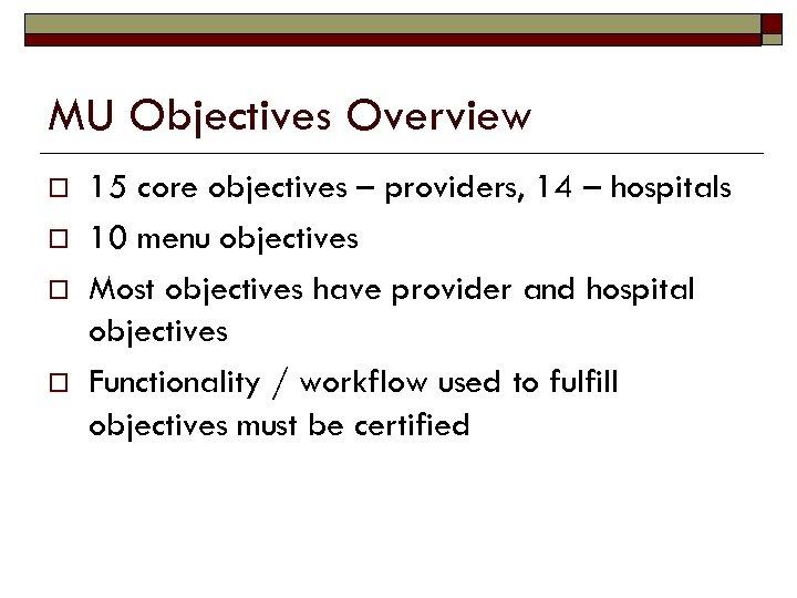 MU Objectives Overview o o 15 core objectives – providers, 14 – hospitals 10