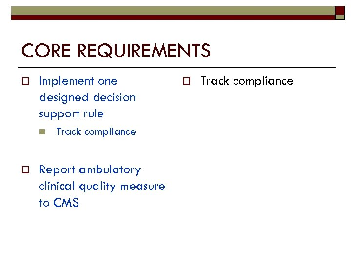 CORE REQUIREMENTS o Implement one designed decision support rule n o Track compliance Report