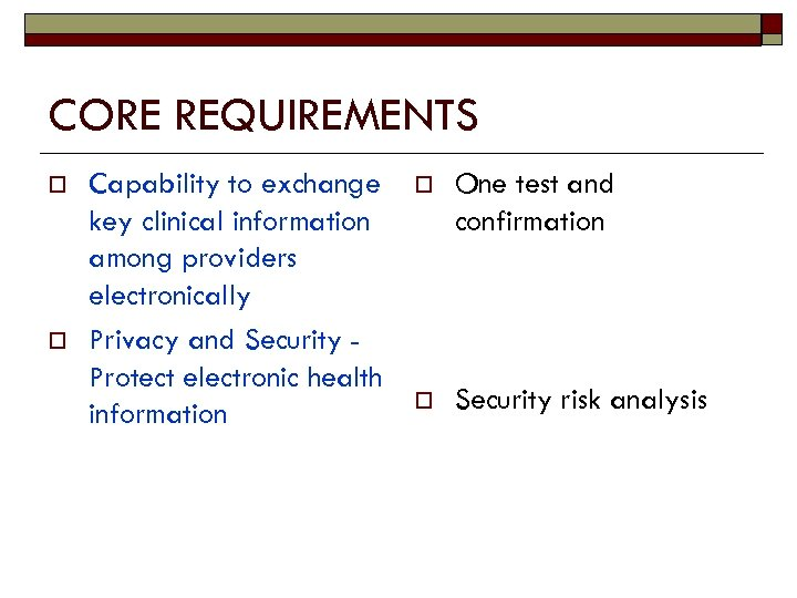 CORE REQUIREMENTS o o Capability to exchange key clinical information among providers electronically Privacy