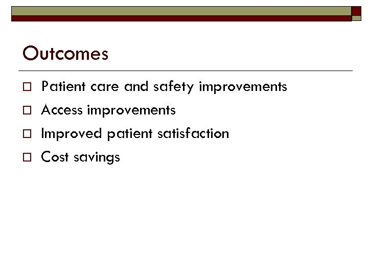 Outcomes o o Patient care and safety improvements Access improvements Improved patient satisfaction Cost