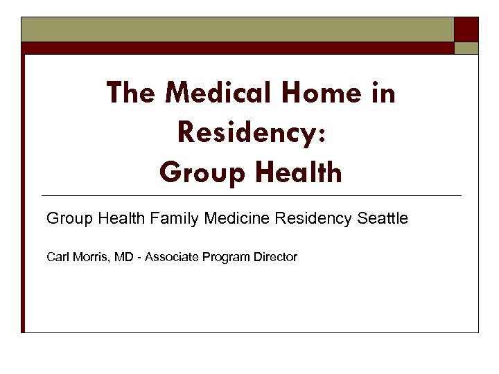 The Medical Home in Residency: Group Health Family Medicine Residency Seattle Carl Morris, MD