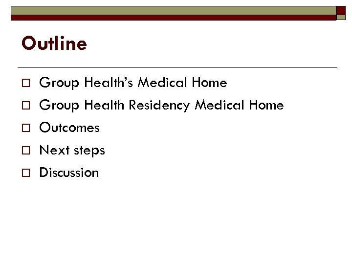 Outline o o o Group Health's Medical Home Group Health Residency Medical Home Outcomes