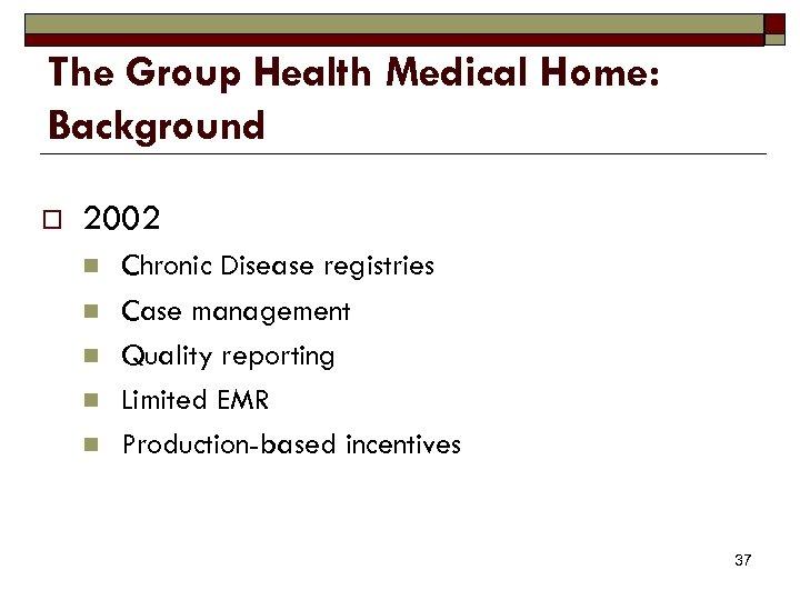 The Group Health Medical Home: Background o 2002 n n n Chronic Disease registries