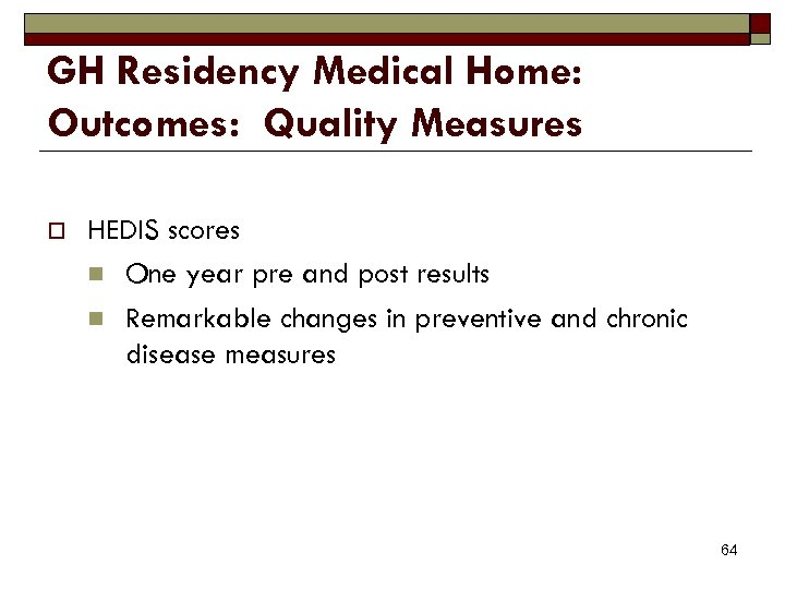 GH Residency Medical Home: Outcomes: Quality Measures o HEDIS scores n One year pre