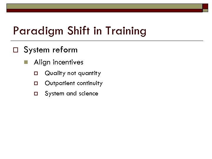 Paradigm Shift in Training o System reform n Align incentives o o o Quality