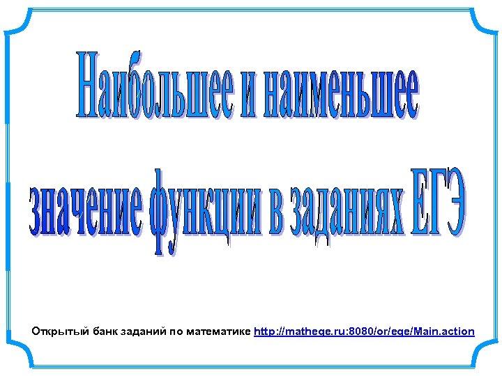 Открытый банк заданий по математике http: //mathege. ru: 8080/or/ege/Main. action
