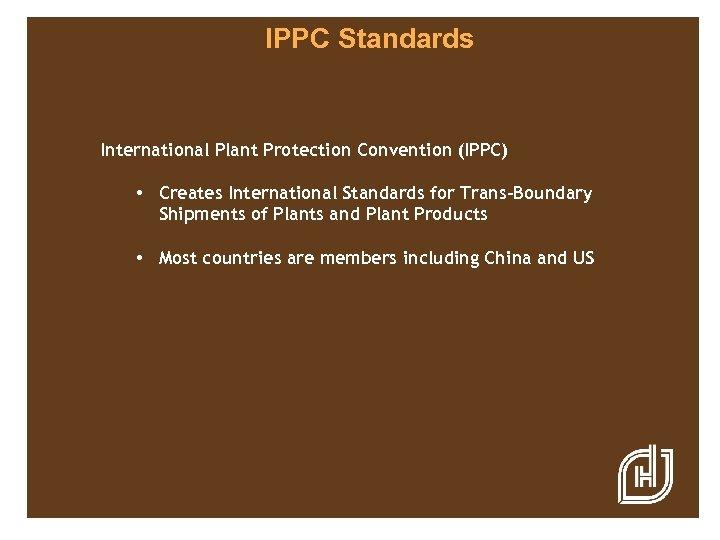 IPPC Standards International Plant Protection Convention (IPPC) • Creates International Standards for Trans-Boundary Shipments
