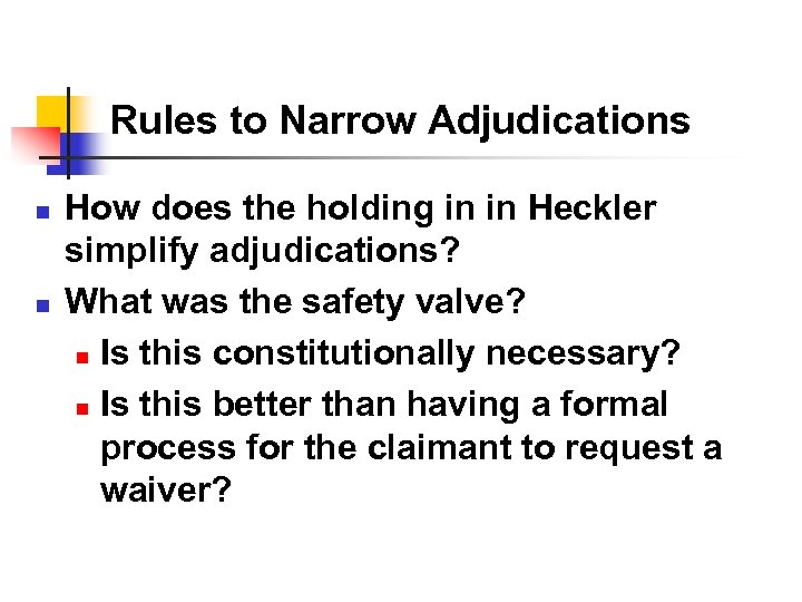 Rules to Narrow Adjudications n n How does the holding in in Heckler simplify