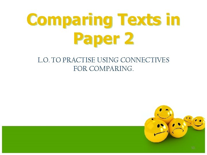 Comparing Texts in Paper 2 L. O. TO PRACTISE USING CONNECTIVES FOR COMPARING. 50