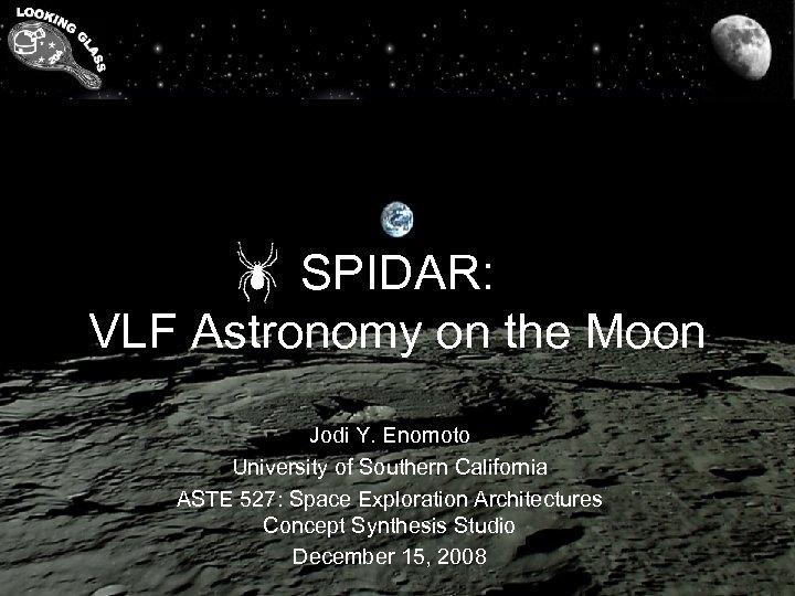 SPIDAR: VLF Astronomy on the Moon Jodi Y. Enomoto University of Southern California ASTE