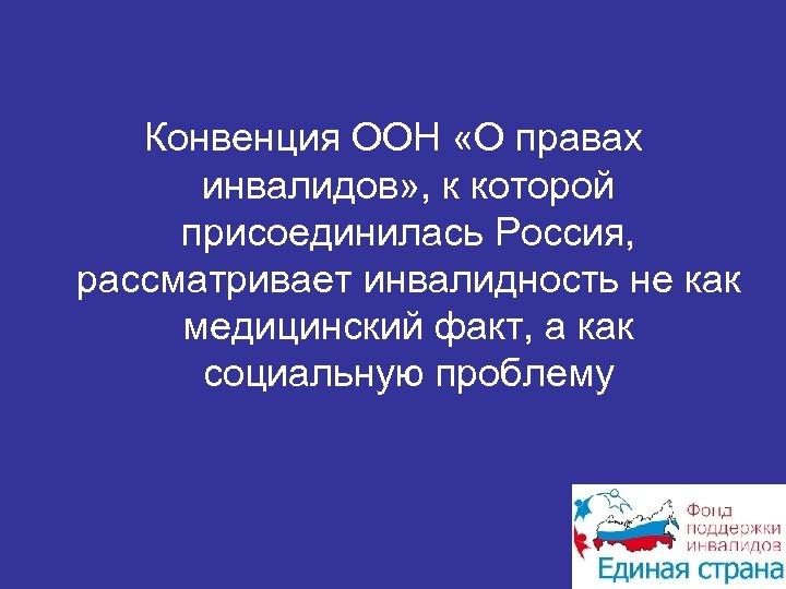 Конвенция ООН «О правах инвалидов» , к которой присоединилась Россия, рассматривает инвалидность не как
