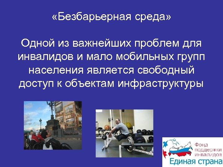 «Безбарьерная среда» Одной из важнейших проблем для инвалидов и мало мобильных групп населения