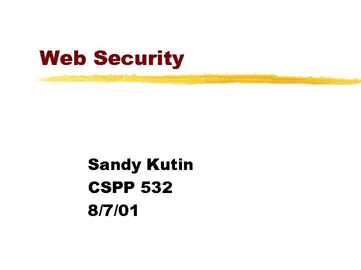 Web Security Sandy Kutin CSPP 532 8/7/01