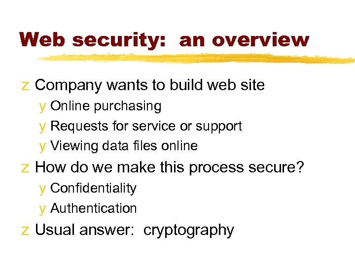 Web security: an overview z Company wants to build web site y Online purchasing