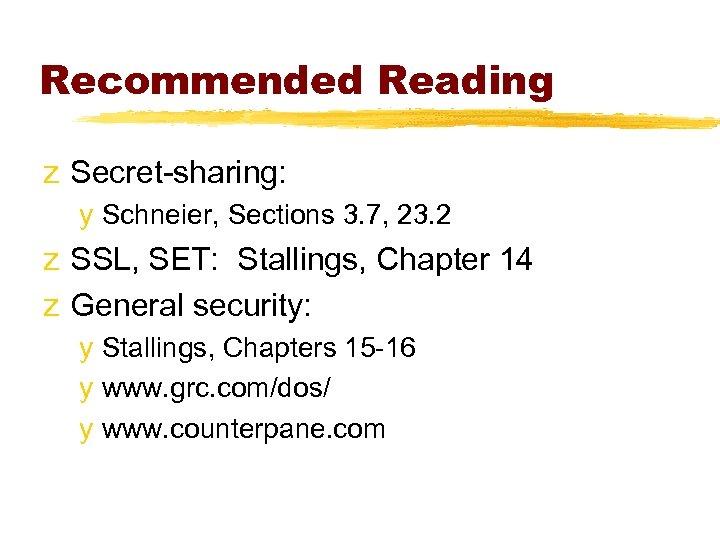 Recommended Reading z Secret-sharing: y Schneier, Sections 3. 7, 23. 2 z SSL, SET: