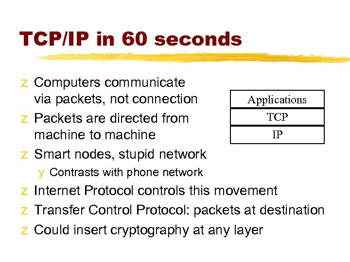 TCP/IP in 60 seconds z Computers communicate via packets, not connection z Packets are