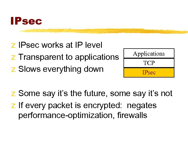 IPsec z IPsec works at IP level z Transparent to applications z Slows everything