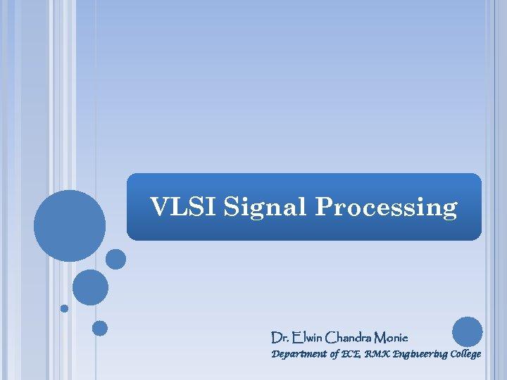 VLSI Signal Processing Dr. Elwin Chandra Monie Department of ECE, RMK Engineering College