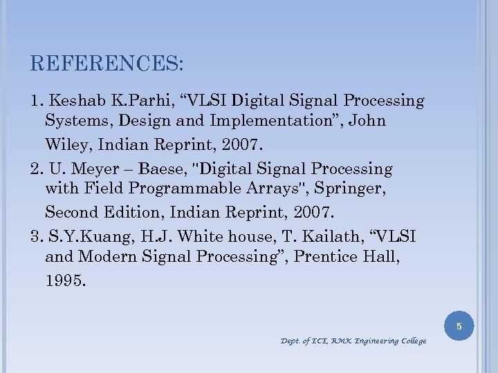 """REFERENCES: 1. Keshab K. Parhi, """"VLSI Digital Signal Processing Systems, Design and Implementation"""", John"""