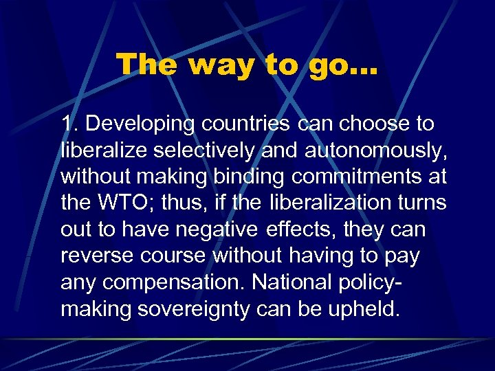The way to go… 1. Developing countries can choose to liberalize selectively and autonomously,