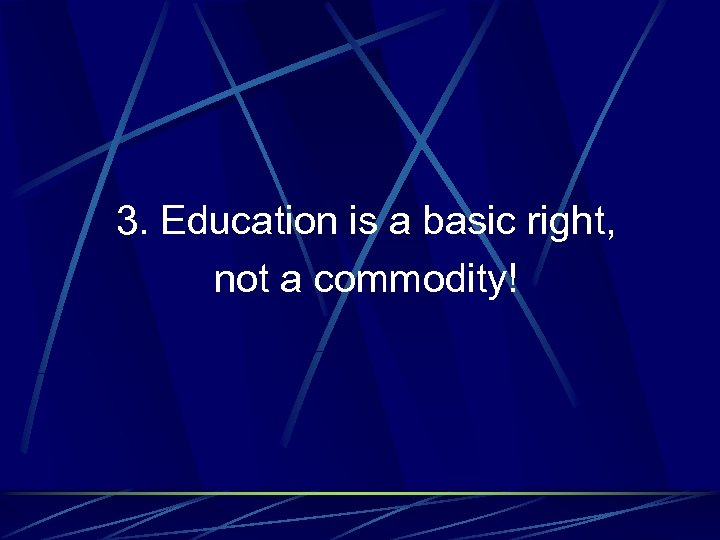 3. Education is a basic right, not a commodity!
