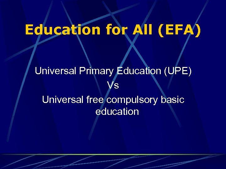 Education for All (EFA) Universal Primary Education (UPE) Vs Universal free compulsory basic education