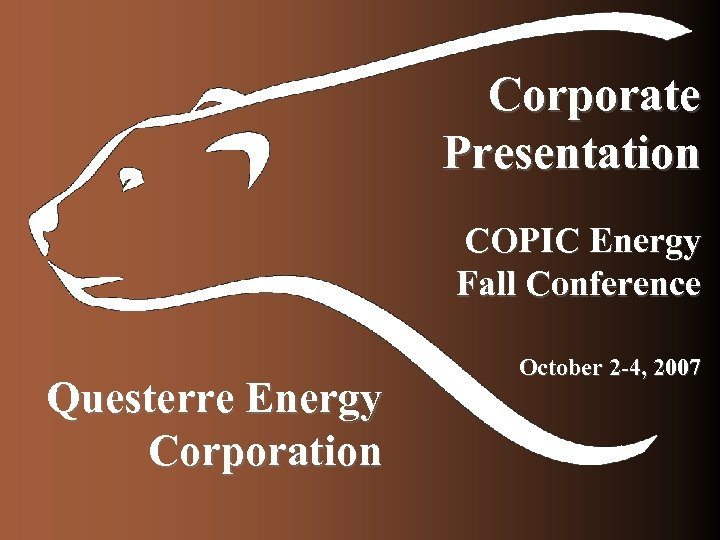 Corporate Presentation COPIC Energy Fall Conference Questerre Energy Corporation October 2 -4, 2007