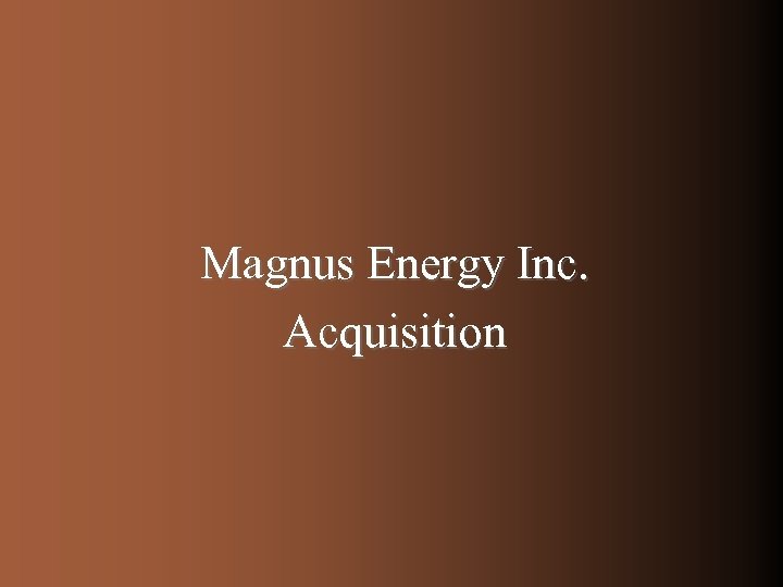 Magnus Energy Inc. Acquisition