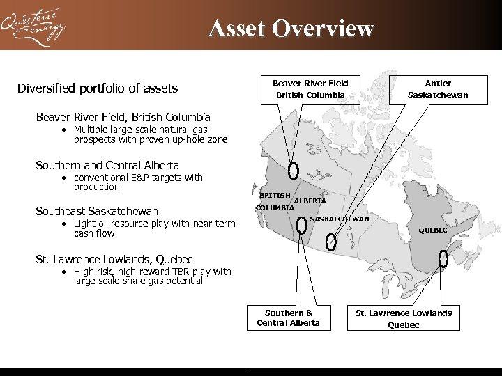 Asset Overview Diversified portfolio of assets Beaver River Field British Columbia Antler Saskatchewan Beaver