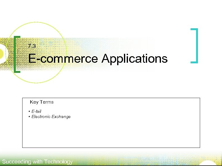 7. 3 E-commerce Applications Key Terms • E-tail • Electronic Exchange Succeeding with Technology