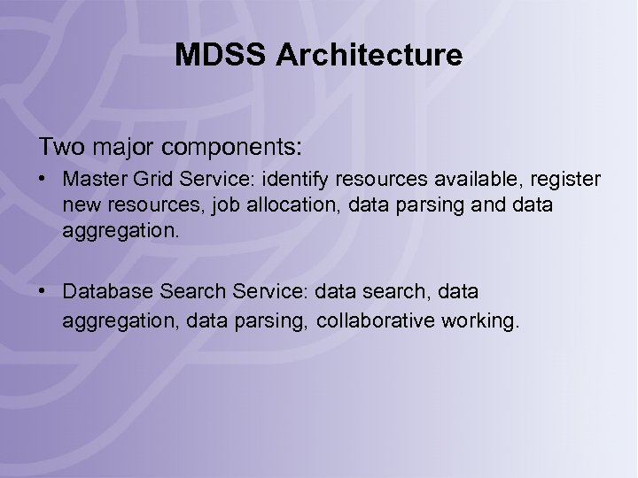 MDSS Architecture Two major components: • Master Grid Service: identify resources available, register new