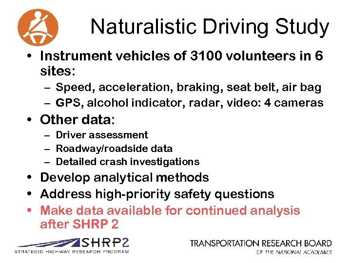 Naturalistic Driving Study • Instrument vehicles of 3100 volunteers in 6 sites: – Speed,