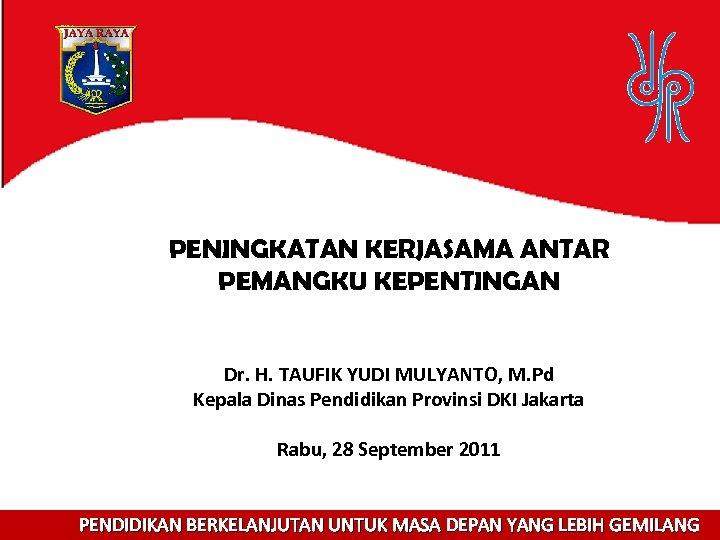 PENINGKATAN KERJASAMA ANTAR PEMANGKU KEPENTINGAN Dr. H. TAUFIK YUDI MULYANTO, M. Pd Kepala Dinas