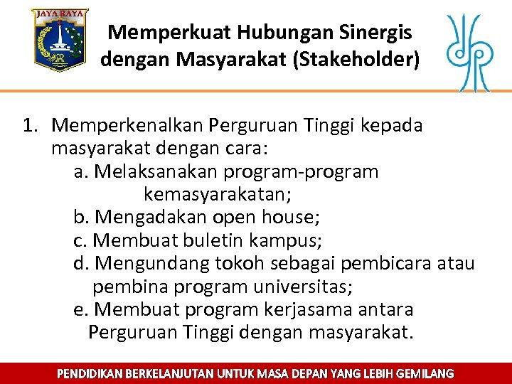 Memperkuat Hubungan Sinergis dengan Masyarakat (Stakeholder) 1. Memperkenalkan Perguruan Tinggi kepada masyarakat dengan cara:
