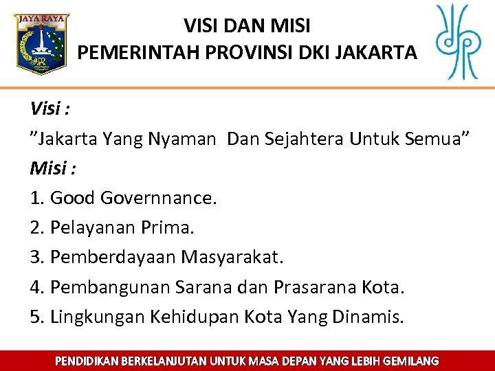 """VISI DAN MISI PEMERINTAH PROVINSI DKI JAKARTA Visi : """"Jakarta Yang Nyaman Dan Sejahtera"""