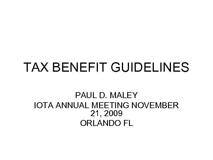 TAX BENEFIT GUIDELINES PAUL D. MALEY IOTA ANNUAL MEETING NOVEMBER 21, 2009 ORLANDO FL