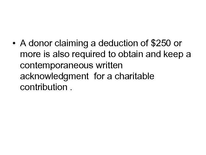 • A donor claiming a deduction of $250 or more is also required