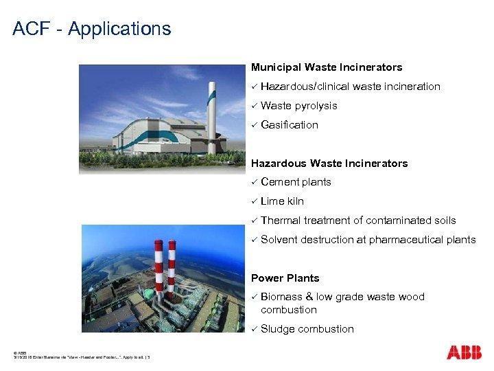 ACF - Applications Municipal Waste Incinerators ü Hazardous/clinical waste incineration ü Waste pyrolysis ü