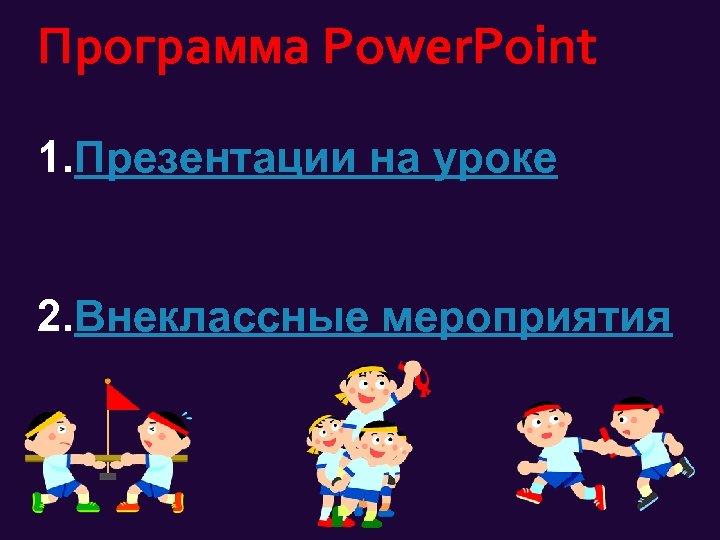 Программа Power. Point 1. Презентации на уроке 2. Внеклассные мероприятия