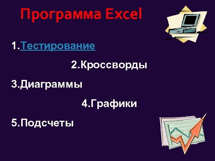 Программа Excel 1. Тестирование 2. Кроссворды 3. Диаграммы 4. Графики 5. Подсчеты