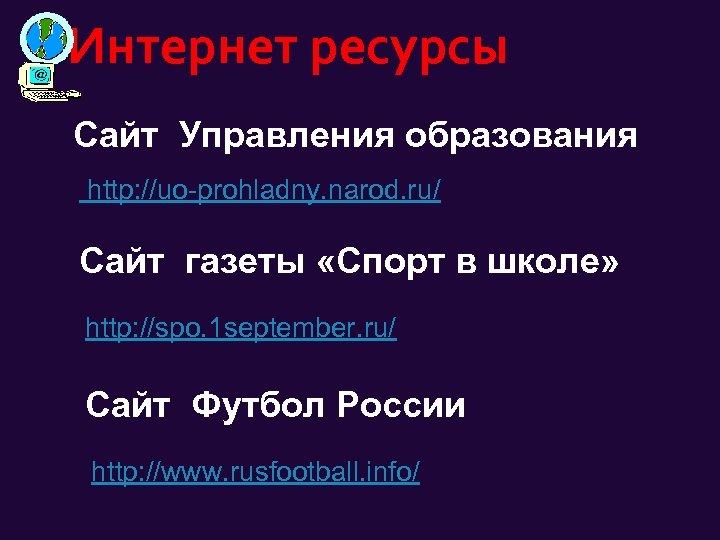 Интернет ресурсы Сайт Управления образования http: //uo-prohladny. narod. ru/ Сайт газеты «Спорт в школе»