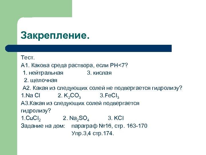 Закрепление. Тест. А 1. Какова среда раствора, если РН<7? 1. нейтральная 3. кислая 2.