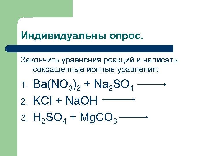Индивидуальны опрос. Закончить уравнения реакций и написать сокращенные ионные уравнения: 1. 2. 3. Ba(NO