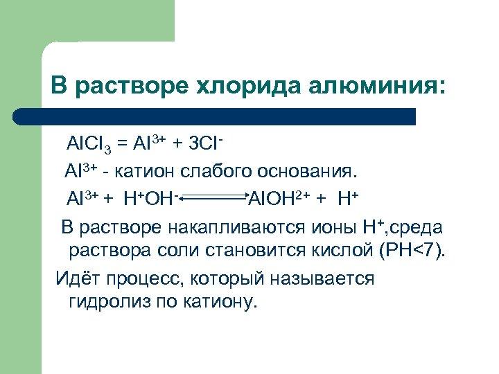 В растворе хлорида алюминия: AICI 3 = AI 3+ + 3 CIAI 3+ -