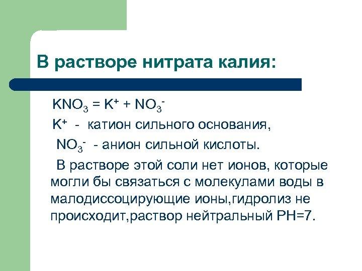 В растворе нитрата калия: KNO 3 = K+ + NO 3 K+ - катион