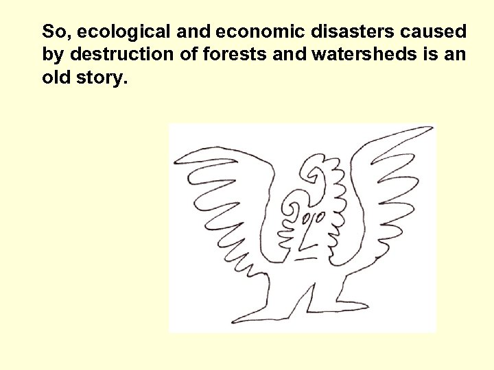 So, ecological and economic disasters caused by destruction of forests and watersheds is an