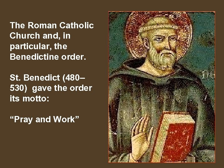 The Roman Catholic Church and, in particular, the Benedictine order. St. Benedict (480– 530)