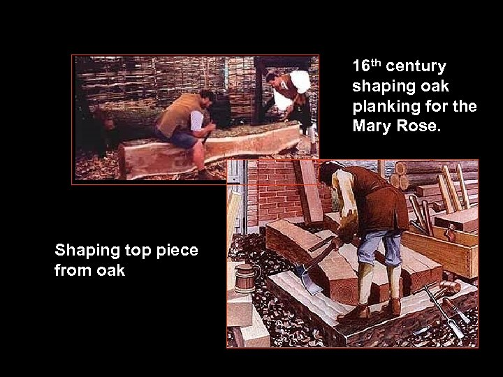 16 th century shaping oak planking for the Mary Rose. Shaping top piece from