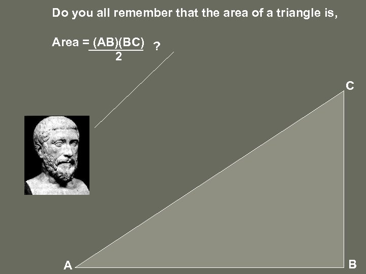 Do you all remember that the area of a triangle is, Area = (AB)(BC)